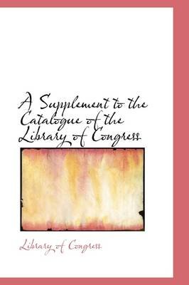 A Supplement to the Catalogue of the Library of Congress (Hardcover): Library of Congress.