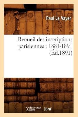 Recueil Des Inscriptions Parisiennes - 1881-1891 (Ed.1891) (French, Paperback): Collectif, Sans Auteur