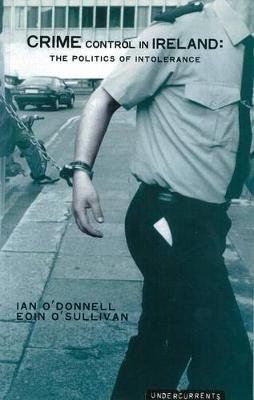 Crime Control in Ireland - The Politics of Intolerance (Paperback): Ian O'Donnell, Eoin O'Sullivan