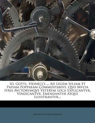 IO. Gottl. Heinecci ... Ad Legem Ivliam Et Papiam Poppaeam Commentarivs, Qvo Mvlta Ivris Avctorvmqve Vetervm Loca Explicantvr,...