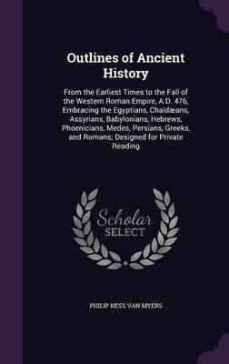 Outlines of Ancient History - From the Earliest Times to the Fall of the Western Roman Empire, A.D. 476, Embracing the...