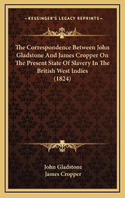 The Correspondence Between John Gladstone and James Cropper on the Present State of Slavery in the British West Indies (1824)...
