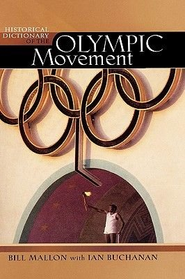 Historical Dictionary of the Olympic Movement (Hardcover, 3rd Edition): Ian Buchanan, Bill Mallon