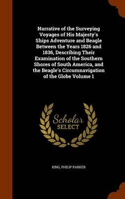 Narrative of the Surveying Voyages of His Majesty's Ships Adventure and Beagle Between the Years 1826 and 1836, Describing...