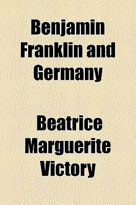 Benjamin Franklin and Germany (Paperback): Beatrice Marguerite Victory