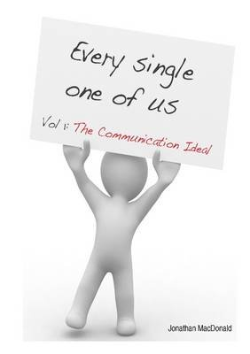 Every Single One of Us : Vol 1: The Communication Ideal (Electronic book text): Jonathan MacDonald