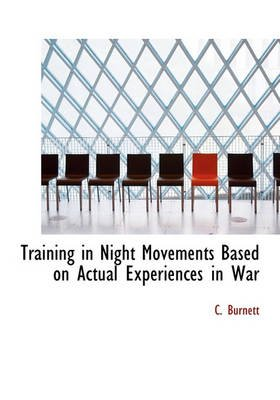 Training in Night Movements Based on Actual Experiences in War (Hardcover): C. Burnett