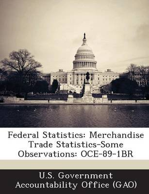 Federal Statistics - Merchandise Trade Statistics-Some Observations: Oce-89-1br (Paperback): U S Government Accountability...