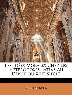 Les Idees Morales Chez Les Heterodoxes Latins Au Debut Du Xiiie Siecle (French, Paperback): Paul Alphandery
