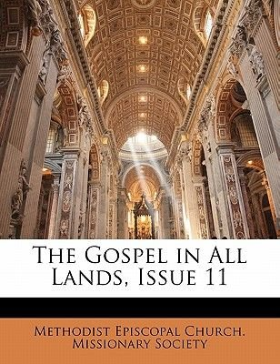 The Gospel in All Lands, Issue 11 (Paperback): Episcopal Church Missionary S Methodist Episcopal Church Missionary S