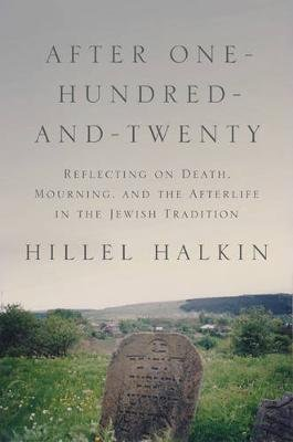 After One-Hundred-and-Twenty - Reflecting on Death, Mourning, and the Afterlife in the Jewish Tradition (Hardcover): Hillel...