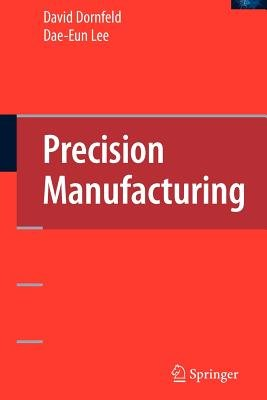Precision Manufacturing (Paperback, 1st ed. Softcover of orig. ed. 2008): David Dornfeld, Moneer M. Helu, Dae-eun Lee