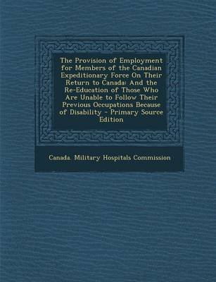 The Provision of Employment for Members of the Canadian Expeditionary Force on Their Return to Canada - And the Re-Education of...