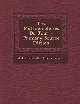 Les Metamorphoses Du Jour - Primary Source Edition (French, Paperback): J.J. Grandville, Alberic Second