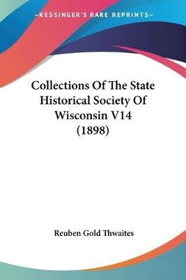 Collections of the State Historical Society of Wisconsin V14 (1898) (Paperback): Reuben Gold Thwaites