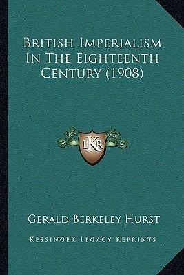 British Imperialism in the Eighteenth Century (1908) (Paperback): Gerald Berkeley Hurst