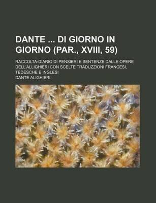Dante Di Giorno in Giorno (Par., XVIII, 59); Raccolta-Diario Di Pensieri E Sentenze Dalle Opere Dell'allighieri Con Scelte...