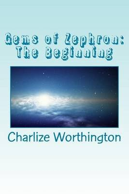 Gems of Zephron - The Beginning (Paperback): Charlize Worthington
