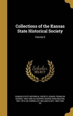 Collections of the Kansas State Historical Society; Volume 6 (Hardcover): Kansas State Historical Society, Franklin George...