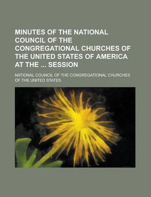 Minutes of the National Council of the Congregational Churches of the United States of America at the Session (Paperback):...