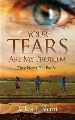 Your Tears Are My Problem - They Never Fell for Me (Paperback): Vikas J Bhatti