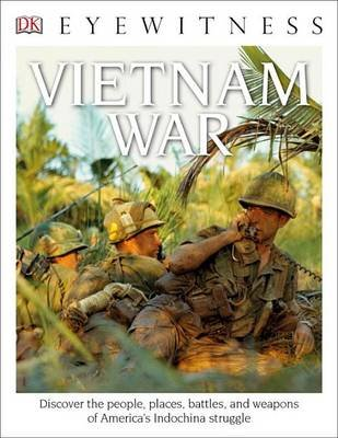 DK Eyewitness Books: Vietnam War - Discover the People, Places, Battles, and Weapons of America's Indochina Struggl...