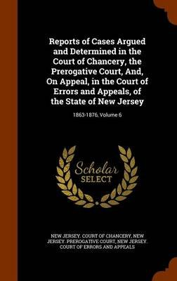 Reports of Cases Argued and Determined in the Court of Chancery, the Prerogative Court, And, on Appeal, in the Court of Errors...
