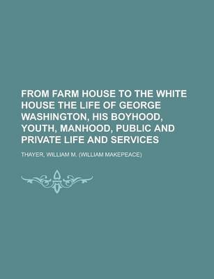 From Farm House to the White House the Life of George Washington, His Boyhood, Youth, Manhood, Public and Private Life and...