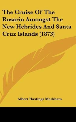 The Cruise of the Rosario Amongst the New Hebrides and Santa Cruz Islands (1873) (Hardcover): Albert Hastings Markham