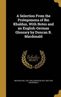 A Selection from the Prolegomena of Ibn Khaldun, with Notes and an English-German Glossary by Duncan B. MacDonald (Hardcover):...