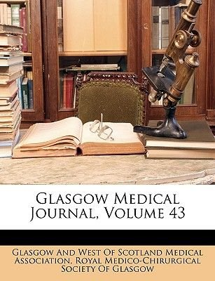 Glasgow Medical Journal, Volume 43 (Paperback): Glascow & West Scotland Medical Association, Royal Medical & Chirurgical Society