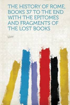 The History of Rome, Books 37 to the End with the Epitomes and Fragments of the Lost Books (Paperback): Livy