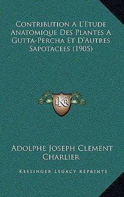 Contribution A L'Etude Anatomique Des Plantes a Gutta-Percha Et D'Autres Sapotacees (1905) (French, Hardcover):...