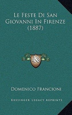 Le Feste Di San Giovanni in Firenze (1887) (Italian, Hardcover): Domenico Francioni