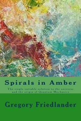 Spirals in Amber - The Single Variable Solution to the Universe and the Origin of Quantum Mechanics (Paperback): Gregory M...
