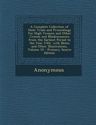 A Complete Collection of State Trials and Proceedings for High Treason and Other Crimes and Misdemeanors from the Earliest...