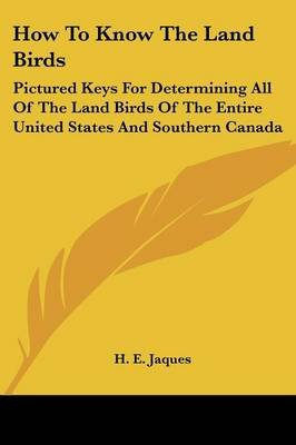 How to Know the Land Birds - Pictured Keys for Determining All of the Land Birds of the Entire United States and Southern...