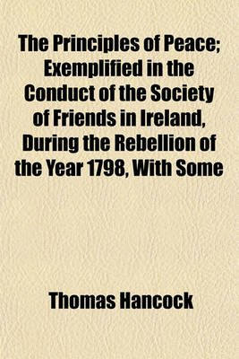 The Principles of Peace; Exemplified in the Conduct of the Society of Friends in Ireland, During the Rebellion of the Year...