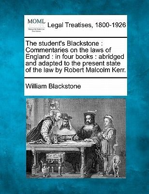 The Student's Blackstone - Commentaries on the Laws of England: In Four Books: Abridged and Adapted to the Present State...