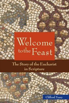 Welcome to the Feast - The Story of the Eucharist in Scripture (Electronic book text): Clifford M Yeary