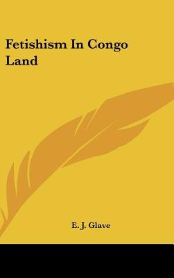 Fetishism in Congo Land (Hardcover): E. J. Glave