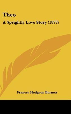 Theo - A Sprightly Love Story (1877) (Hardcover): Frances Hodgson Burnett