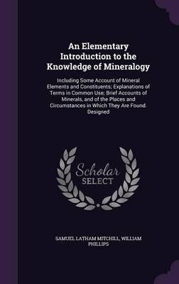 An Elementary Introduction to the Knowledge of Mineralogy - Including Some Account of Mineral Elements and Constituents;...