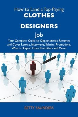How to Land a Top-Paying Clothes Designers Job: Your Complete Guide to Opportunities, Resumes and Cover Letters, Interviews,...
