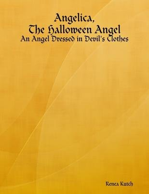 Angelica, the Halloween Angel: An Angel Dressed in Devil's Clothes (Electronic book text): Renea Kutch