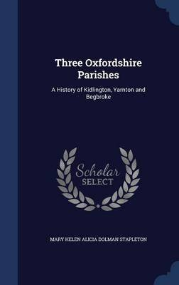 Three Oxfordshire Parishes - A History of Kidlington, Yarnton and Begbroke (Hardcover): Mary Helen Alicia Dolman Stapleton