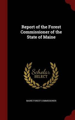 Report of the Forest Commissioner of the State of Maine (Hardcover): Maine Forest Commissioner