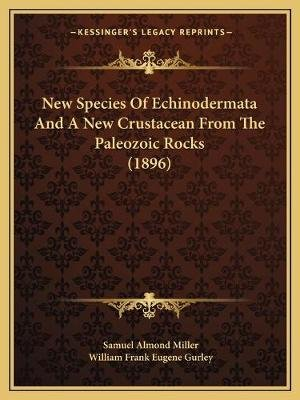 New Species of Echinodermata and a New Crustacean from the Paleozoic Rocks (1896) (Paperback): Samuel Almond Miller, William...