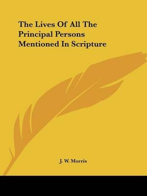 The Lives Of All The Principal Persons Mentioned In Scripture (Paperback): J.W. Morris