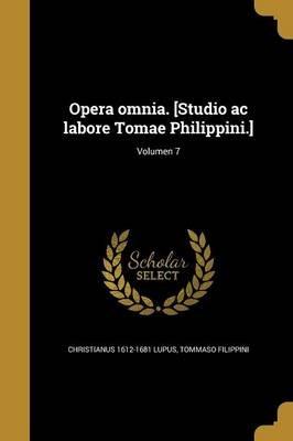 Opera Omnia. [Studio AC Labore Tomae Philippini.]; Volumen 7 (Latin, Paperback): Christianus 1612-1681 Lupus, Tommaso Filippini